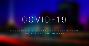 COVID-19: Suddenly the Digital Transformation Shifts into High Gear